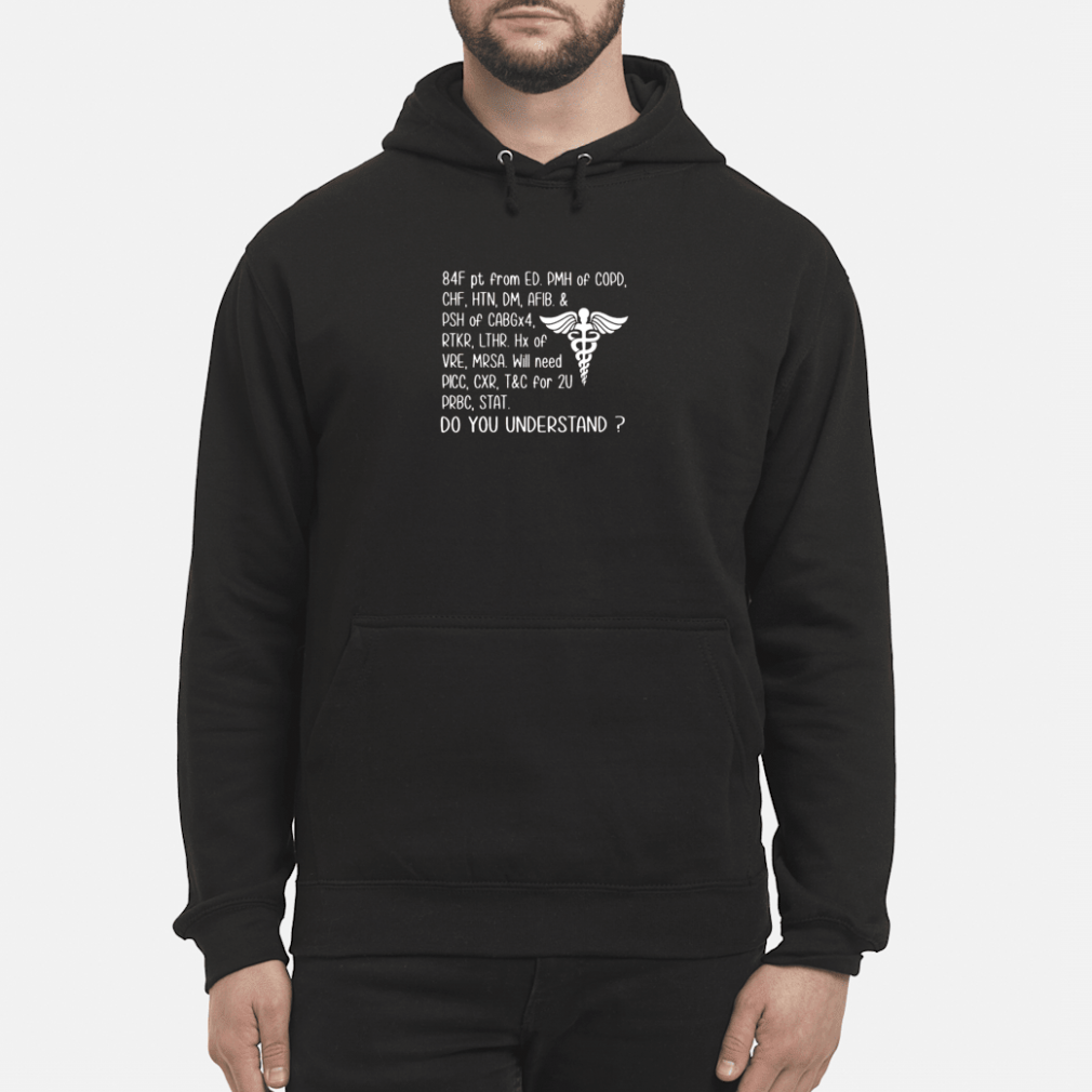 84F pt from ED PMH of COPD CHF HTN DM AFIB & PSH of CABGx4 do you understand shirt hoodie