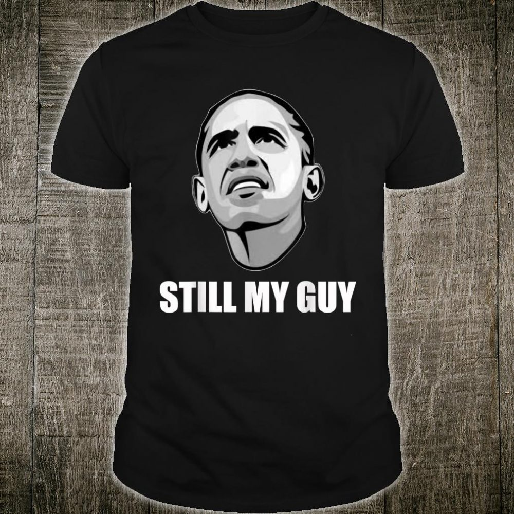 Cool Barack Obama, still my guy and and Shirt