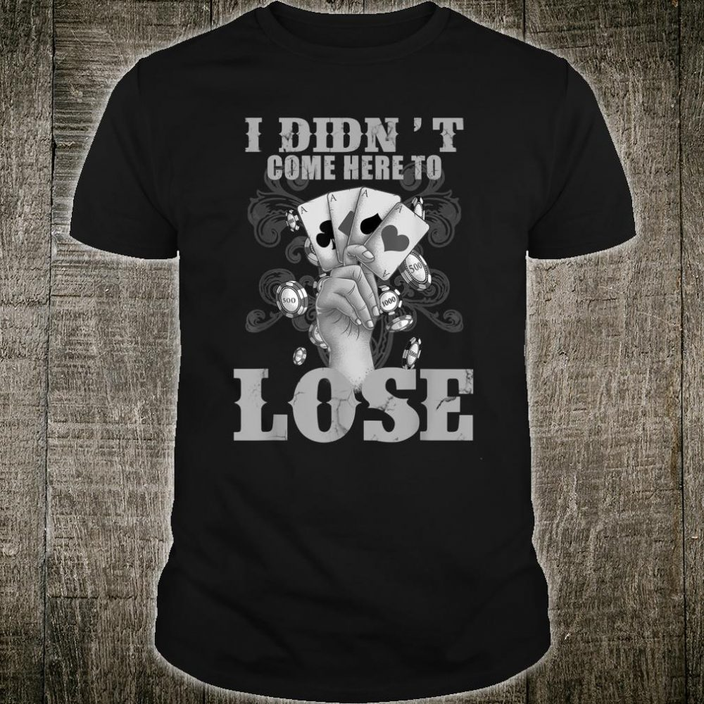Cool I Didn't Come Here To Lose Poker Player Shirt