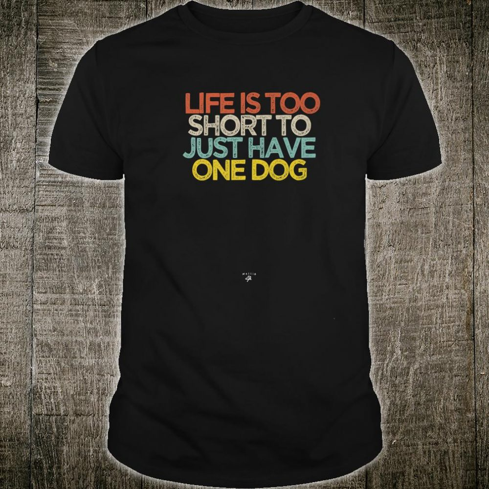 Funny Life is too short to just have one dog Saying Shirt