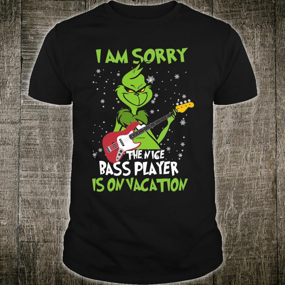 Grinch i am sorry the nice bass player is on vacation shirt