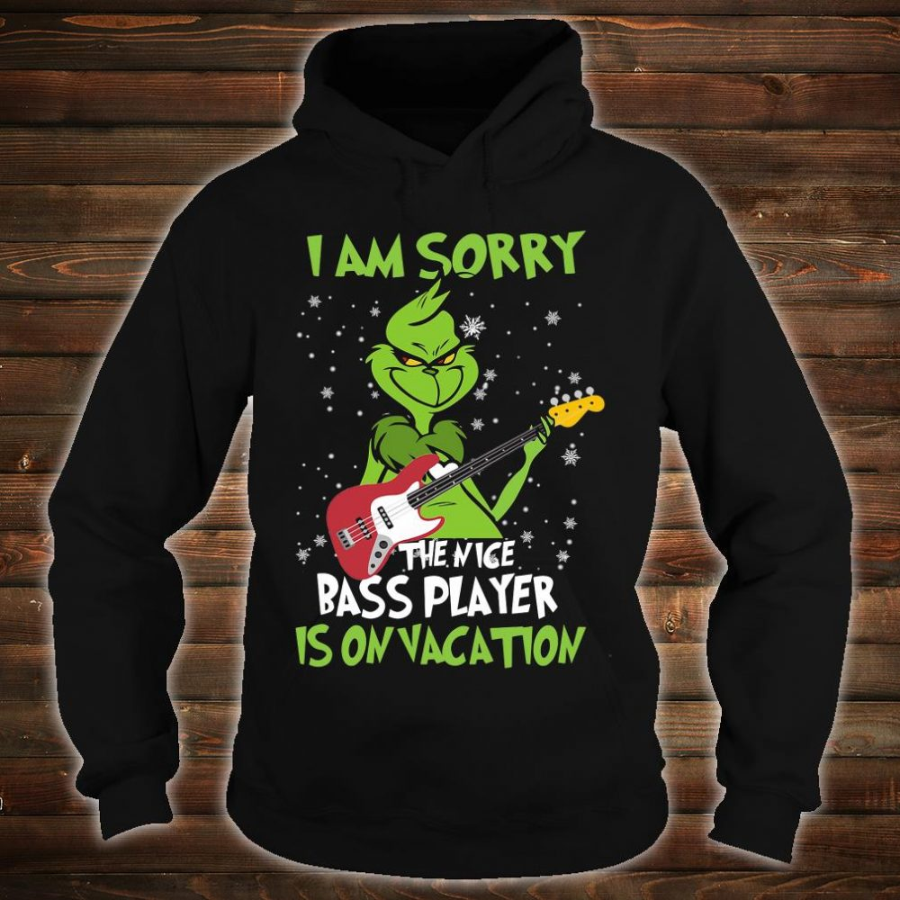 Grinch i am sorry the nice bass player is on vacation shirt hoodie