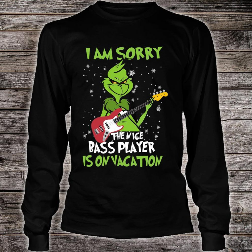 Grinch i am sorry the nice bass player is on vacation shirt long sleeved