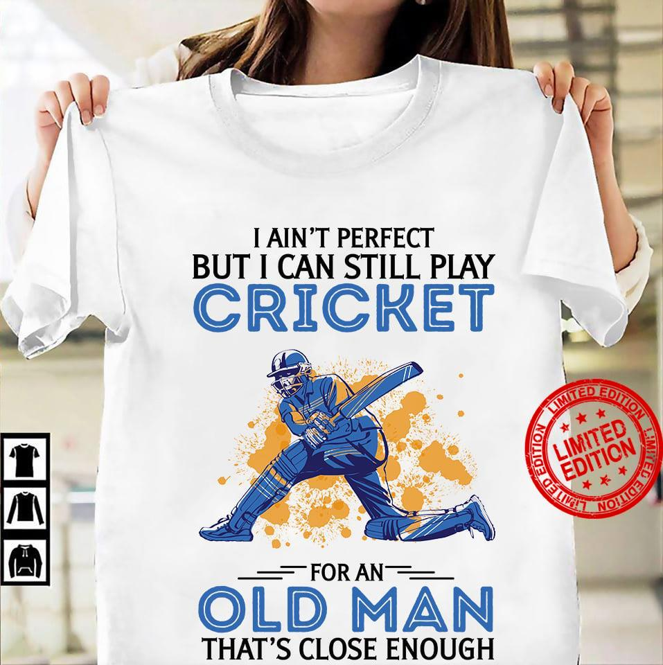 I Ain't Perfect But I Can Still Play Cricket For An Old Man That's Close Enough Shirt