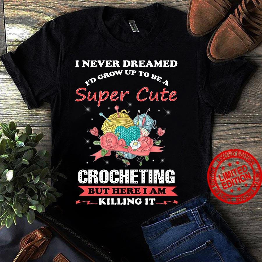 I Never Dreamed I'd Grow Up To Be A Super Cute Crocheting Shirt