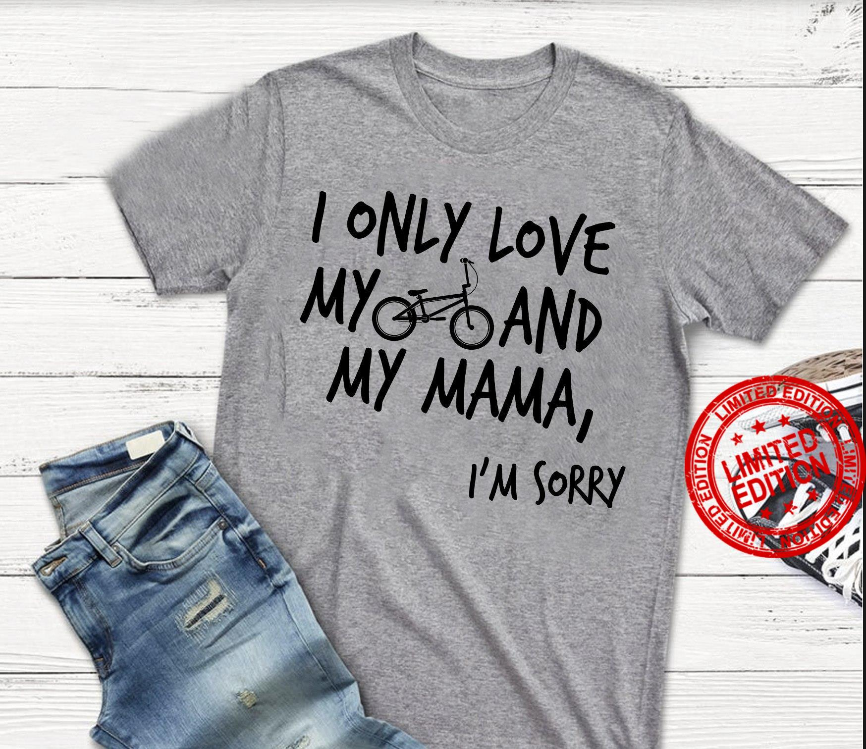 I Only Love My And My Mama I'm Sorry Shirt