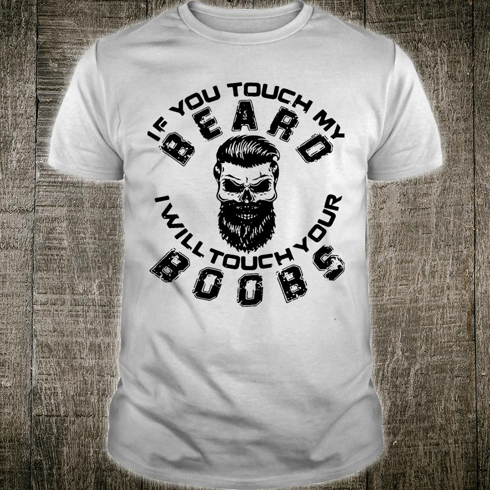 If you touch my Beard I will touch your Boobs shirt