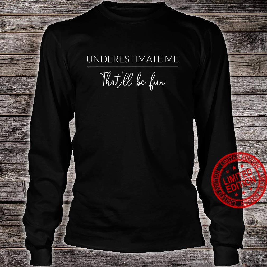 Underestimate Me That'll Be Fun Proud and Sarcastic Shirt long sleeved
