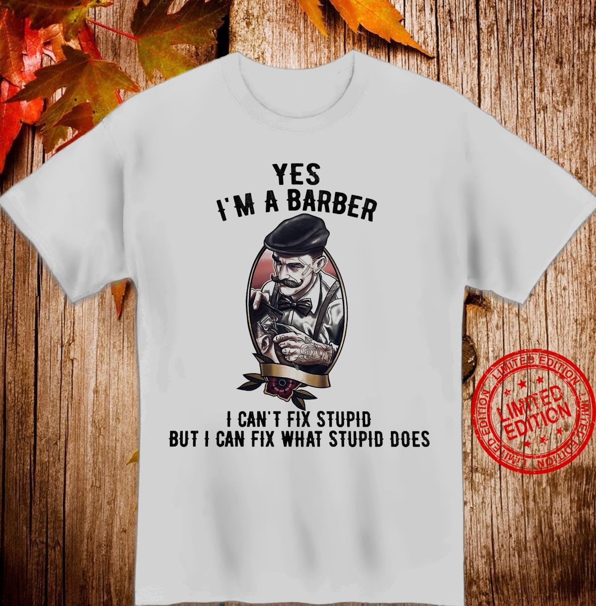 Yes I'm A Barber I Can't Fix Stupid But I Can Fix What Stupid Does Shirt